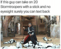 Text Back: If this guy can take on 20  Stormtroopers with a stick and no  eyesight surely you can text back