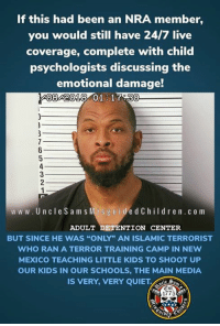 "New Mexico: If this had been an NRA member,  you would still have 24/7 live  coverage, complete with child  psychologists discussing the  emotional damage!  08 2018 01 17.30  www.UncleS am s  Mis g u idedChildr en.c o m  ADULT DETENTION CENTER  BUT SINCE HE WAS ""ONLY"" AN ISLAMIC TERRORIST  WHO RAN A TERROR TRAINING CAMP IN NEw  MEXICO TEACHING LITTLE KIDS TO SHOOT UP  OUR KIDS IN OUR SCHOOLS, THE MAIN MEDIA  IS VERY, VERY QUIET.  Est  1775"