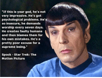 """Atheist girl: """"If this is your god, he's not  very impressive. He's got  psychological problems. He's  so insecure, he demands  worship every seven days.  He creates faulty humans  and then blames them for  his own mistakes. He's a  pretty poor excuse for a  supreme being.""""  Spock Star Trek: The  Motion Picture Atheist girl"""