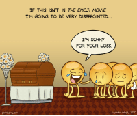"Disappointed, Emoji, and Omg: IF THIS ISN'T IN THE EMOJI MOVIE  I'M GOING TO BE VERY DISAPPOINTED.  I'M SORRY  FOR YOUR LOSS.  portsherry.com  o pedro orizpe, 2017 <p><a href=""https://omg-images.tumblr.com/post/160977414052/everyone-copes-differently"" class=""tumblr_blog"">omg-images</a>:</p>  <blockquote><p>Everyone copes differently</p></blockquote>"
