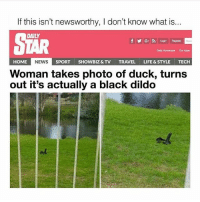 Cum, Dildo, and Life: If this isn't newsworthy, I don't know what is.  at IS.  DAILY  fyGLogin Register  50an  Daly Horoscope  Our Apps  ME NEWS S  Woman takes photo of duck, turns  out it's actually a black dildo  HOME  SPORTSHOWBIZ & TV TRAVEL LIFE&STYLE TECH Feed it cum instead of crumbs ;)