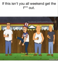 jacked up: If this isn't you all weekend get the  f*** out.  Facebook.com/hankhilltoolmaster  I'm so jacked up  on America!  mematic.net
