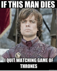 Memes, 🤖, and This Man: IF THIS MAN DIES  QUIT WATCHING GAMEOF  THRONES  quick meme com