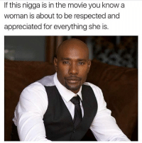 Respect women: If this nigga is in the movie you know a  woman is about to be respected and  appreciated for everything she is. Respect women