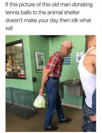 Dank, Old Man, and Animal: If this picture of this old man donating  tennis balls to the animal shelter  doesn't make your day then idk what  will