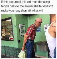 Funny, Old Man, and Shit: If this picture of this old man donating  tennis balls to the animal shelter doesn't  make your day then idk what wil Sometimes u gotta cleanse the palate with some adorable shit before u go back to questionable low brow humor.