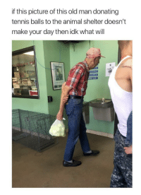 what a guy: if this picture of this old man donating  tennis balls to the animal shelter doesn't  make your day then idk what will  OW what a guy