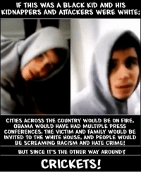 Memes, Hypocrite, and 1776: IF THIS WAS A BLACK KID AND HIS  KIDNAPPERS AND ATTACKERS WERE WHITE  CITIES ACROSS THE COUNTRY WOULD BE ON FIRE  OBAMA WOULD HAVE HAD MULTIPLE PRESS  CONFERENCES, THE VICTIM AND FAMILY WOULD BE  INVITED TO THE WHITE HOUSE, AND PEOPLE WOULD  BE SCREAMING RACISM AND HATE CRIME!  BUT SINCE IT'S THE OTHER WAY AROUND  CRICKETS! 💀 Liberals are hypocrites 👊💀👍 UncleSamsMisguidedChildren 💀 Purchase our Savage apparel 💀 LIKE our Facebook page & 💀 Visit our website for more News and Information. Link in Bio. 💀 www.UncleSamsMisguidedChildren.com 💀 Tag and Join our Savage Community MisguidedLife MisguidedNation USMCNation Apparel ProGun 2A Biker MolonLabe Tactical Patriot Murica USA Merica MAGA Savage GunPorn Deplorable Gun Weapons ammo Conservative 0311 1776 Grunt Veteran USMC Military AllLivesMatter
