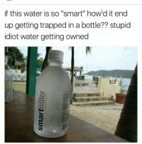 "Kardashians, Memes, and Trap: if this water is so ""smart"" how'd it end  up getting trapped in a bottle?? stupid  idiot water getting owned 😂😂😂😂😂lol - - - - - - - - text post textpost textposts relatable comedy humour funny kyliejenner kardashians hiphop follow4follow f4f kanyewest like4like l4l tumblr tumblrtextpost imweak lmao justinbieber relateable lol hoeposts memesdaily oktweet funnymemes hiphop bieber trump"