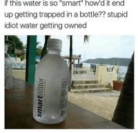 Ghetto, Memes, and Prank: If this Water IS SO Smart'' hOW'd it end  up getting trapped in a bottle?? stupid  idiot water getting owned Lmao fucking dumbass ——————————————————————————————————————— My other accounts: @themememonk @memedoctor_ ————————————————————— mememonkmememonk mememonk bruh lmao hood meme chill nochill comedy pepe l4l ghetto dank dankmeme dankmemes memes lmfao triggered dank filthyfrank itslit lit realniggahours petty lol funny prank bestmemes bestmeme
