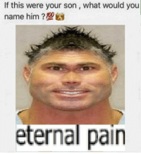 Pain Meme: If this were your son, what would you  name him?  eternal pain