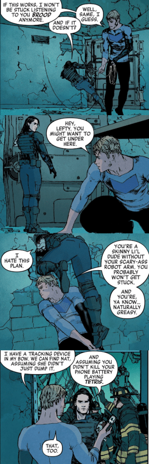 ironhawks:um no offense but this is the only dynamic duo i truly care about in marvel: IF THIS WORKS, I WON'T  BE STUCK LISTENING  TO YOu BROOD  ANYMORE.  WELL,  SAME, I  GUESS.  AND IF IT  DOESN'T?   HEY,  LEFTY. You  MIGHT WANT TO  GET UNDER  HERE  DA   YOU'RE A  SKINNY LI'L  DUDE WITHOUT  YOUR SCARY-ASS  ROBOT ARM, You  PROBABLY  WON'T GET  STUCK.  HATE THIS  PLAN.  AND  YOU'RE,  YA KNOVW  NATURALLY  GREASY.   I HAVE A TRACKING DEVICE  IN My BOW. WE CAN FIND NAT,  AND  ASSUMING SHE DIDN'TSSUING YOU  DIDN'T KILL  JUST DUMP IT  PHONE BATTERY  PLAYING  TETRIS  THAT,  TOO. ironhawks:um no offense but this is the only dynamic duo i truly care about in marvel