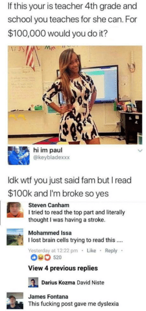 Anaconda, Fam, and Fucking: If this your is teacher 4th grade and  school you teaches for she can. For  $100,000 would you do it?  鳳hi im paul  @keybladexxx  ldk wtf you just said fam but I read  $100k and I'm broke so yes  Steven Canham  I tried to read the top part and literally  thought I was having a stroke.  Mohammed Issa  I lost brain cells trying to read this...  Yesterday at 12:22 pm Like Reply  View 4 previous replies  Darius Kozma David Niste  James Fontana  This fucking post gave me dyslexia omg-humor:I already have dyslexia so I can't be infected