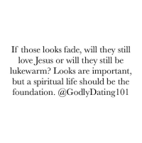 Memes, 🤖, and Fade: If those looks fade, will they still  love Jesus or will they still be  lukewarm? Looks are important,  but a spiritual life should be the  foundation. GaGod  101 Find someone that wants to help you seek after Christ.