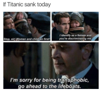 @sunnymorals: If Titanic sank today  I identify as a female and  you're discriminating me.  Stop, sir! Women and children first!  I'm sorry for being transphobic,  go ahead to the lifeboats. @sunnymorals