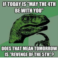 """Revenge of the Fifth?: IF TODAY IS MAY THE 4TH  BE WITH YOU""""  DOES THAT MEAN TOMORROW  IS REVENGE OF THE 5TH""""? Revenge of the Fifth?"""