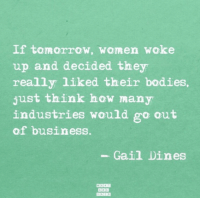 Bodies , Business, and Tomorrow: If tomorrow, women woke  up and decided they  really liked their bodies  just think how many  industries would go out  of business.  Gail Dines  BABD