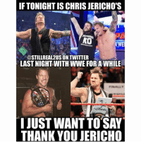@chrisjerichofozzy thankyou chrisjericho wwe memes jokes wwememes wrestling raw sdlive funny food njpw roh love y2j: IF TONIGHT IS CHRIS JERICHO'S  KO  @STILL REAL 2USONTWITTER  LAST NIGHT WITHWWE FORAWHILE  IJUST WANT TO SAY  THANK YOU JERICHO @chrisjerichofozzy thankyou chrisjericho wwe memes jokes wwememes wrestling raw sdlive funny food njpw roh love y2j