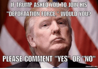 "Memes, Trump, and 🤖: IF TRUMP ASKED YOU TO JOIN HIS  ""DEPORTATION FORCE WOULD YOU?  PLEASE COMMENT ""YES"" OR ""NO""  mematic.net"