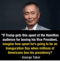 "George Takei- Drops. Mic.  < Snarky Pundit> LIKE and select notifications on for more!: ""If Trump gets this upset at the Hamilton  audience for booing his Vice President,  imagine how upset he's going to be on  Inauguration Day when millions of  Americans boo his presidency?  George Takei George Takei- Drops. Mic.  < Snarky Pundit> LIKE and select notifications on for more!"