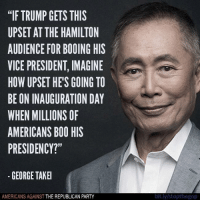 "Boo, Memes, and Republican Party: ""IF TRUMP GETS THIS  UPSET AT THE HAMILTON  AUDIENCE FOR BOOING HIS  VICEPRESIDENT, IMAGINE  HOW UPSET HE'S GOING TO  BE ON INAUGURATION DAY  WHEN MILLIONS OF  AMERICANS BOO HIS  PRESIDENCY?""  GEORGE TAKEI  AMERICANS AGAINST  THE REPUBLICAN PARTY  bit.ly/stopthegop Great question. With his thin skin and fascist tendencies, his presidency will be ANYTHING but ""unifying.""   LIKE Americans Against The Republican Party to show where you stand!"