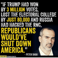 """So true. Share if you agree.  H/t Occupy Democrats: """"IF TRUMP HAD WON  BY 3 MILLION VOTES,  LOST THE ELECTORAL COLLEGE  BY JUST 80,000 AND RUSSIA  HAD HACKED THE RNC,  REPUBLICANS  WOULD'VE  SHUT DOWN  AMERICA  PETER DAOU  OCCUPY DEMOCRATS So true. Share if you agree.  H/t Occupy Democrats"""