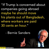 """Bernie Sanders, Memes, and Image: """"If Trump is concerned about  companies going abroad  maybe he should move  his plants out of Bangladesh,  where workers are paid  30 cents an hour.  Bernie Sanders  OCCUPY DEMOCRATS Hear, hear!  Image by Occupy Democrats, LIKE our page for more!"""