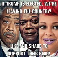 Memes, Soon..., and Trump: IF TRUMP IS ELECTED, WE'RE  LEAVING THE COUNTRY!  LIKE AND SHARE TO  SUPPORT THEIR PDAN  WW LEVONBISS.COM GET OUT OF HERE!  #MAGA Prepping Website Fully Launching Soon!  ➡️ Conservative Prepping ⬅️