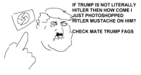 CheckMATE Trumpfags: IF TRUMP IS NOT LITERALLY  HITLER THEN HOW COME I  UST PHOTOSHOPPED  d TLER MUSTACHE ON HIM?  CHECK MATE TRUMP FAGS CheckMATE Trumpfags