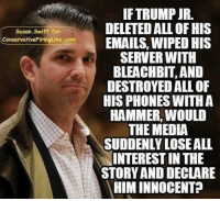 SO TRUE!: IF TRUMP JR.  DELETED ALL OF HIS  EMAILS, WIPED HIS  SERVER WITH  BLEACHBIT, AND  DESTROYED ALL OF  HIS PHONES WITHA  HAMMER, WOULD  THE MEDIA  SUDDENLY LOSEALL  INTEREST IN THE  STORY AND DECLARE  HIM INNOCENT?  Susan.Swift for  ConservativeFiringLine.com SO TRUE!