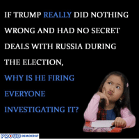 Russia, Trump, and Proud: IF TRUMP REALLY  DID NOTHING  WRONG AND HAD NO SECRET  DEALS WITH RUSSIA DURING  THE ELECTION  WHY IS HE FIRING  EVERYONE  INVESTIGATING IT?  PROUD  DEMOCRAT Right!  SHARE if you Agree and Don't forget to LIKE Us Proud Democrat!