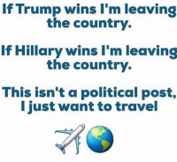 Memes, Travel, and 🤖: If Trump wins I'm leaving  the country.  If Hillary wins I'm leaving  the country.  This isn't a political post,  I just want to travel Haha I'm always looking for an excuse to travel the world... seetheworld @kelseyraskob