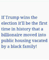 black families: If Trump wins the  election it'll be the first  time in history that a  billionaire moved into  public housing vacated  by a black family!