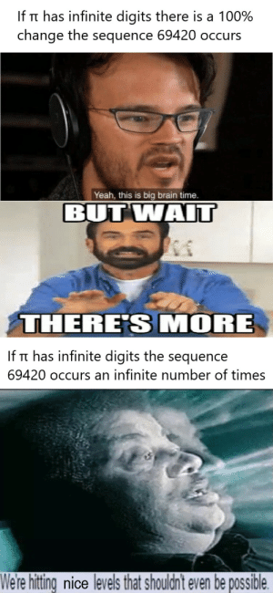 Memes, Yeah, and Brain: If Tt has infinite digits there is a 100%  change the sequence 69420 occurs  Yeah, this is big brain time.  BUT WAIT  THERE'S MORE  If Tt has infinite digits the sequence  69420 occurs an infinite number of times  We're hitting nice levels that shouldn't even be possible It's basically the next step in evolution via /r/memes https://ift.tt/2GIoBpq