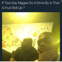 Fruit Roll Up: If Two Gay Niggas Do A Drive By ls That  A Fruit Roll Up