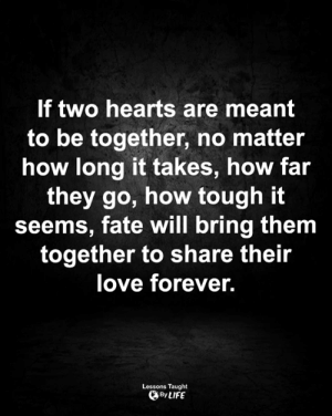 Life, Love, and Memes: If two hearts are meant  to be together, no matter  how long it takes, how far  they go, how tough it  seems, fate will bring them  together to share their  love forever.  Lessons Taught  By LIFE <3