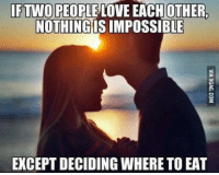Love, Memes, and Impossibility: IF TWO PEOPLE LOVE EACH OTHER.  NOTHINGIS IMPOSSIBLE  EXCEPTDECIDING WHERE TO EAT