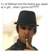 If U at Walmart and This Fedora Guy Vapes at Ur Girl What U Gonna Do       She Ain t My Girl Anymore  86294b96ad3