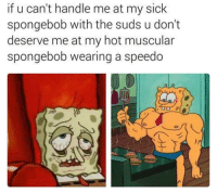 mmhm: if u can't handle me at my sick  spongebob with the suds u don't  deserve me at my hot muscular  spongebob wearing a speedo mmhm