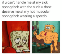 speedo: if u can't handle me at my sick  spongebob with the suds u don't  deserve me at my hot muscular  spongebob wearing a speedo