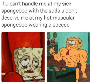 Speedo: if u can't handle me at my sick  spongebob with the suds u don't  deserve me at my hot muscular  spongebob wearing a speedo Speedo