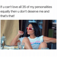 SarcasmOnly: If u can't love all 35 of my personalities  equally then u don't deserve me and  that's that!  SLE SarcasmOnly