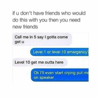 Outta, Speakers, and Speaker: if u don't have friends who would  do this with you then you need  new friends  Call me in 5 say I gotta come  get u  Level 1 or level 10 emergency  Level 10 get me outta here  Ok I'll even start crying put me  on speaker crying lmao 314tim