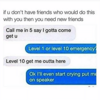 Crying, Friends, and Lol: if u don't have friends who would do this  with you then you need new friends  Call me in 5 say I gotta come  get u  Level 1 or level 10 emergency  Level 10 get me outta here  Ok I'll even start crying put me  on speaker Lol