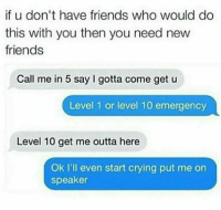 Crying, Friends, and Outta: if u don't have friends who would do  this with you then you need new  friends  Call me in 5 say gotta come get u  Level 1 or level 10 emergency  Level 10 get me outta here  Ok I'll even start crying put me on  speaker