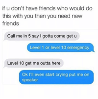 Crying, Dating, and Friends: if u don't have friends who would do  this with you then you need new  friends  Call me in 5 say l gotta come get u  Level 1 or level 10 emergency  Level 10 get me outta here  Ok I'll even start crying put me on  speaker It's all fun and games until you realize that your tinder date is a serial killer who still lives in mama's basement and that free dinner no longer seems like a good idea. bfftotherescue welp toolatetopretendimalesbian ? getmeoutnow