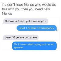 Crying, Friends, and Memes: if u don't have friends who would do  this with you then you need new  friends  Call me in 5 say I gotta come get u  Level 1 or level 10 emergency  Level 10 get me outta here  Ok I'll even start crying put me on  speaker