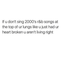 Memes, Heart, and Songs: If u don't sing 2000's r&b songs at  the top of ur lungs like u just had ur  heart broken u aren't livingright Tag someone you belt it out with