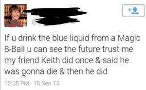 awesomesthesia:  Keith couldn't handle the power: If u drink the blue liquid from a Magic  8-Ball u can see the future trust me  my friend Keith did once & said he  was gonna die & then he did  12:05 PM 15 Sep 15 awesomesthesia:  Keith couldn't handle the power