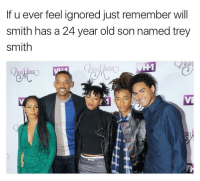 Will Smith: If u ever feel ignored just remember will  smith has a 24 year old son named trey  Smith
